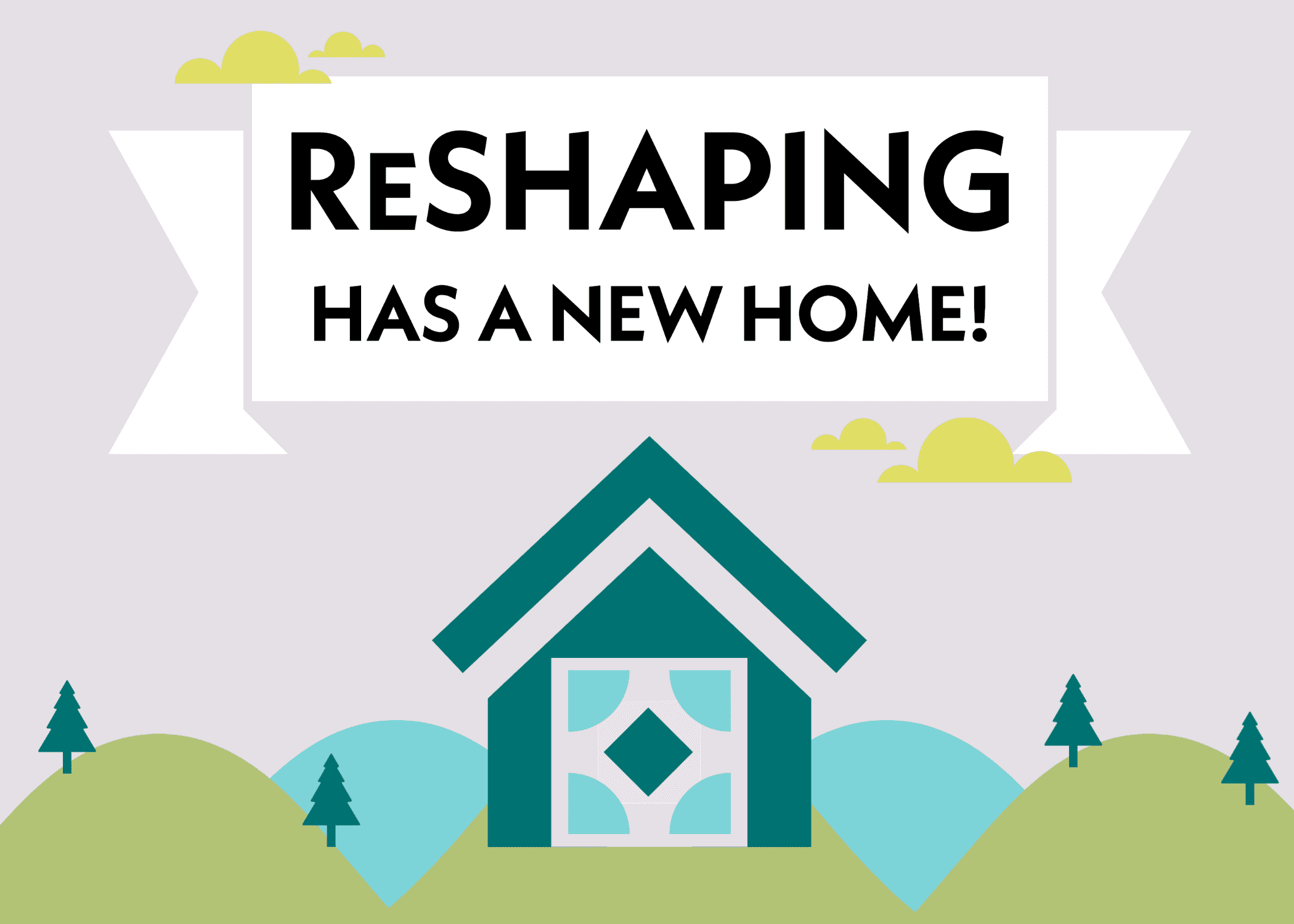 Teal house with ReSHAPING logo inside set on green and blue hills with evergreen trees and a banner that says ReSHAPING has a new home!